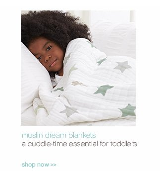muslin dream blankets. a cuddle-time essential for toddlers. shop now