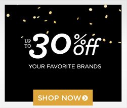 up to 30% off your favorite brands. shop now!