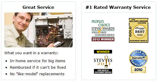 Great service, number one rated warranty service, great value. In home service for big items, reimbursed if can't be fixed, no like-model replacements. PC Magazine Top 100 Website. Bizrate Circle of Excellence. Don't be stuck with expensive product failures.