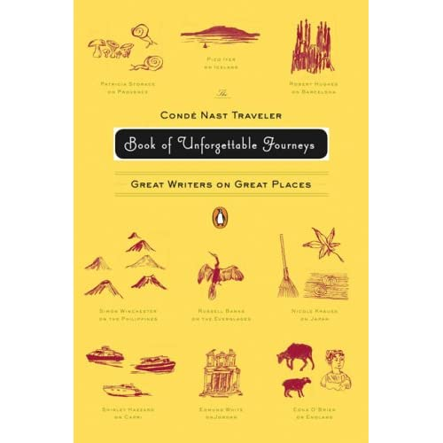 The Conde Nast Traveler Book of Unforgettable Journeys: Great Writers on Great Places