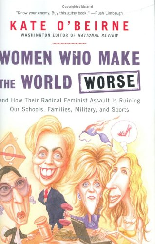Women Who Make the World Worse : and How Their Radical Feminist Assault Is Ruining Our Schools, Families, Military, and Sports