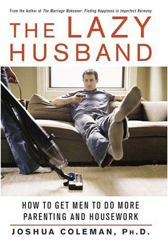 The Lazy Husband : How to Get Men to Do More Parenting and Housework