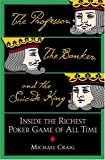 Professor, the Banker, and the Suicide King, The : Inside the Richest Poker Game of All Time